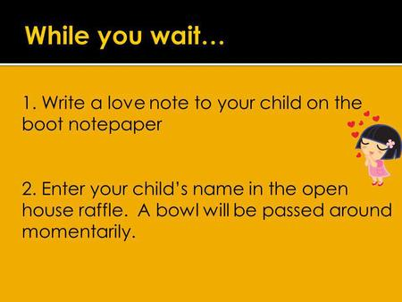 1. Write a love note to your child on the boot notepaper 2. Enter your childs name in the open house raffle. A bowl will be passed around momentarily.