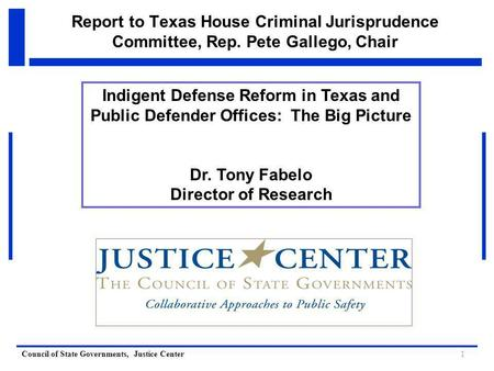 Council of State Governments, Justice Center Report to Texas House Criminal Jurisprudence Committee, Rep. Pete Gallego, Chair Indigent Defense Reform in.