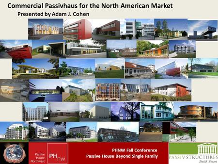 PHNW Fall Conference Passive House Beyond Single Family Commercial Passivhaus for the North American Market Presented by Adam J. Cohen.