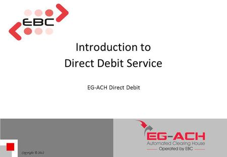 Copyright © 2012 Introduction to Direct Debit Service EG-ACH Direct Debit.