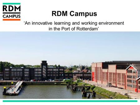 RDM Campus An innovative learning and working environment in the Port of Rotterdam.