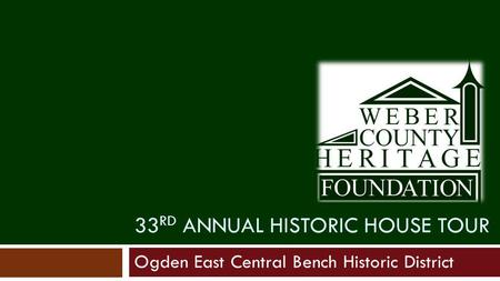 33 RD ANNUAL HISTORIC HOUSE TOUR Ogden East Central Bench Historic District.