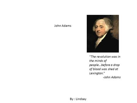 John Adams By : Lindsay The revolution was in the minds of people…before a drop of blood was shed at Lexington. -John Adams.