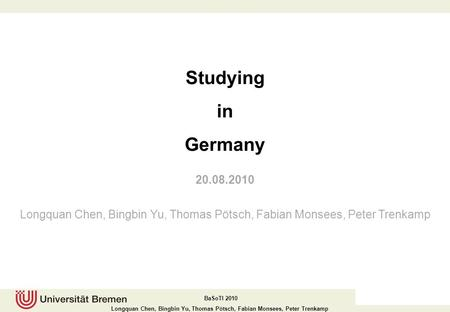 Studying in Germany 20.08.2010 Longquan Chen, Bingbin Yu, Thomas Pötsch, Fabian Monsees, Peter Trenkamp.