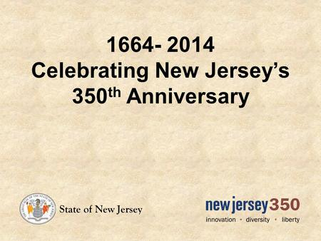 1664- 2014 Celebrating New Jerseys 350 th Anniversary State of New Jersey.