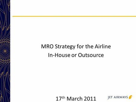 MRO Strategy for the Airline In-House or Outsource 17 th March 2011.