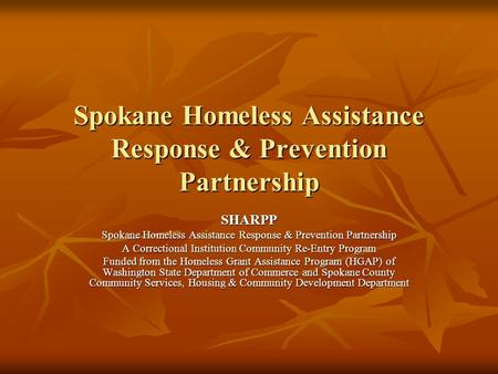 Spokane Homeless Assistance Response & Prevention Partnership SHARPP A Correctional Institution Community Re-Entry Program Funded from the Homeless Grant.