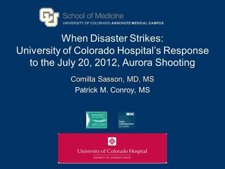 When Disaster Strikes: University of Colorado Hospitals Response to the July 20, 2012, Aurora Shooting Comilla Sasson, MD, MS Patrick M. Conroy, MS.