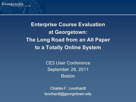 Enterprise Course Evaluation at Georgetown: The Long Road from an All Paper to a Totally Online System CE3 User Conference September 29, 2011 Boston Charles.