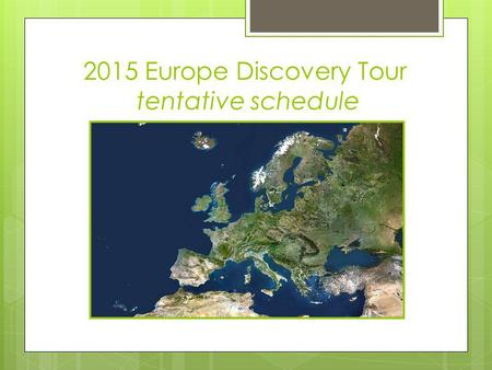 2015 Europe Discovery Tour tentative schedule. 2015 Europe Discovery Tour June 28 to July 12 Proposed Itinerary By Mr. Coffin and Ms. Burgess Subject.