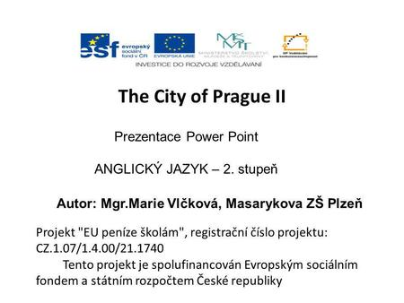 The City of Prague II Prezentace Power Point ANGLICKÝ JAZYK – 2. stupeň Autor: Mgr.Marie Vlčková, Masarykova ZŠ Plzeň Projekt EU peníze školám, registrační.