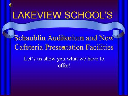 Schaublin Auditorium and New Cafeteria Presentation Facilities Lets us show you what we have to offer! LAKEVIEW SCHOOLS.