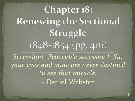 Secession! Peaceable secession! Sir, your eyes and mine are never destined to see that miracle. - Daniel Webster 1.