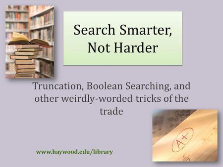 Search Smarter, Not Harder Truncation, Boolean Searching, and other weirdly-worded tricks of the trade www.haywood.edu/library.