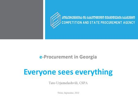 e-Procurement in Georgia Everyone sees everything Tato Urjumelashvili, CSPA Tbilisi, September, 2012.
