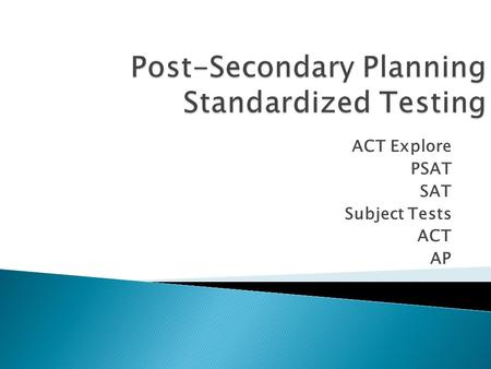ACT Explore PSAT SAT Subject Tests ACT AP. Post-Secondary Planning Standardized Testing Why is testing necessary?
