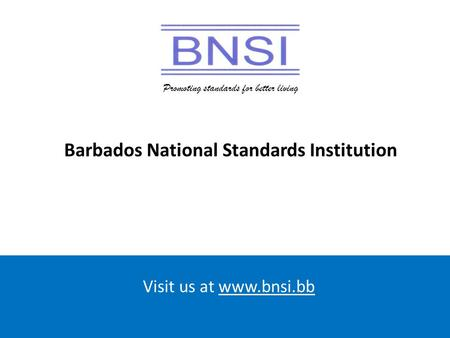 Promoting standards for better living Visit us at www.bnsi.bb Promoting standards for better living Barbados National Standards Institution.