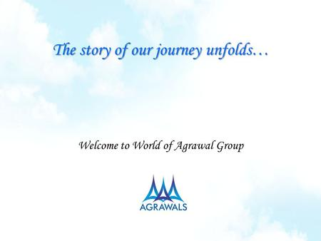 The story of our journey unfolds… Welcome to World of Agrawal Group.