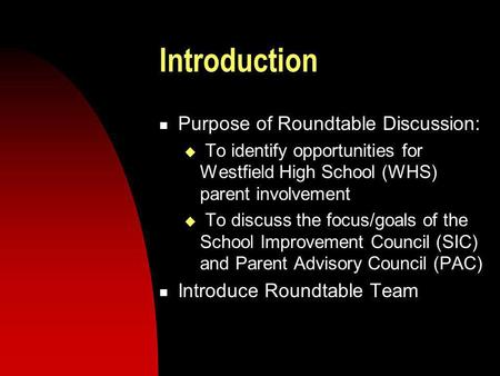 Introduction Purpose of Roundtable Discussion: To identify opportunities for Westfield High School (WHS) parent involvement To discuss the focus/goals.