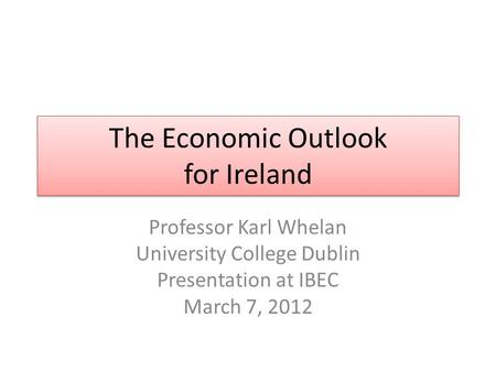 The Economic Outlook for Ireland Professor Karl Whelan University College Dublin Presentation at IBEC March 7, 2012.