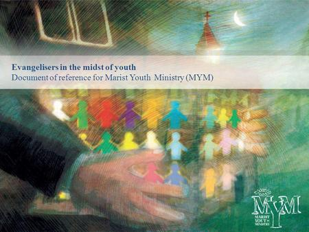 Evangelisers in the midst of youth Document of reference for Marist Youth Ministry (MYM)