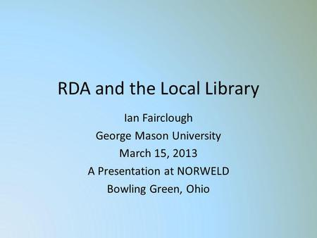 RDA and the Local Library Ian Fairclough George Mason University March 15, 2013 A Presentation at NORWELD Bowling Green, Ohio.