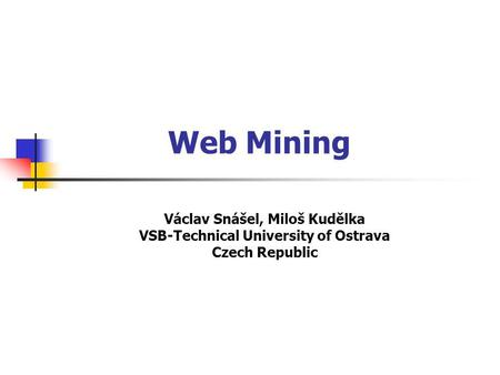 Web Mining Václav Snášel, Miloš Kudělka VSB-Technical University of Ostrava Czech Republic.