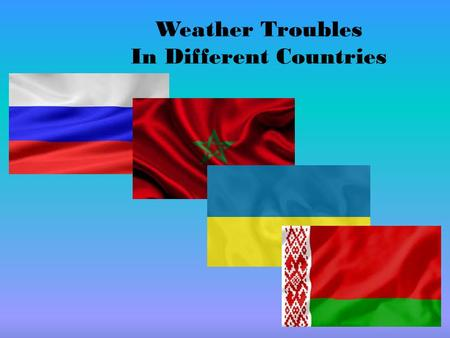 Weather Troubles In Different Countries. Every year the mankind suffers a lot from different kinds of natural troubles. Everything depends on the place.