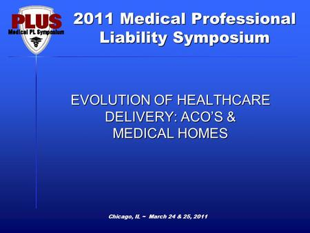 2011 Medical Professional Liability Symposium Chicago, IL ~ March 24 & 25, 2011 EVOLUTION OF HEALTHCARE DELIVERY: ACOS & MEDICAL HOMES.