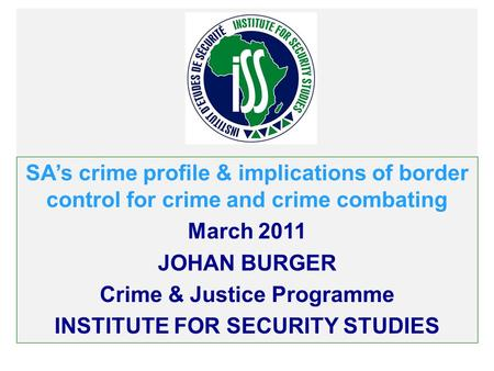 SAs crime profile & implications of border control for crime and crime combating March 2011 JOHAN BURGER Crime & Justice Programme INSTITUTE FOR SECURITY.