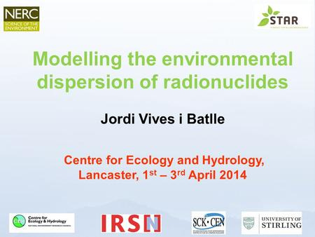 Modelling the environmental dispersion of radionuclides Jordi Vives i Batlle Centre for Ecology and Hydrology, Lancaster, 1 st – 3 rd April 2014.