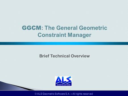 © ALS Geometric Software S.A. – All rights reserved GGCM : The General Geometric Constraint Manager Brief Technical Overview.