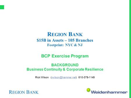 R EGION B ANK R EGION B ANK $15B in Assets – 105 Branches Footprint: NYC & NJ BCP Exercise Program BACKGROUND Business Continuity & Corporate Resilience.