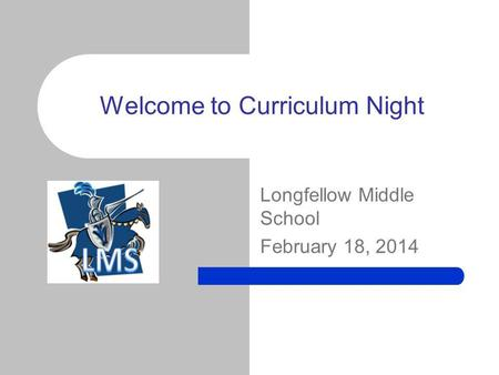 Longfellow Middle School February 18, 2014 Welcome to Curriculum Night.