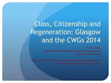 Class, Citizenship and Regeneration: Glasgow and the CWGs 2014 Dr Kim McKee Department of Geography & Sustainable Development University of St Andrews.