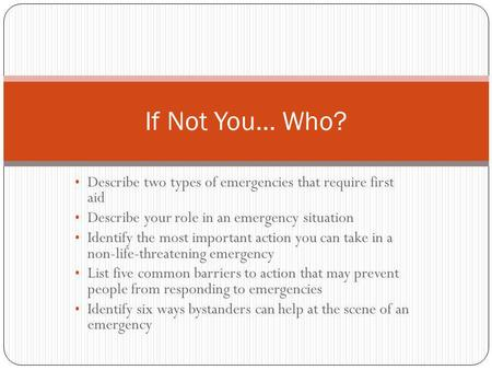 If Not You… Who? Describe two types of emergencies that require first aid Describe your role in an emergency situation Identify the most important action.