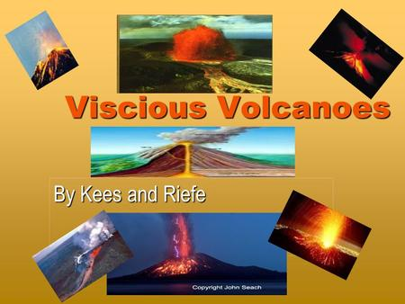 Viscious Volcanoes By Kees and Riefe. What Is A Volcano ? It is a mountain with lava in the centre that sometimes explodes because the pressure inside.