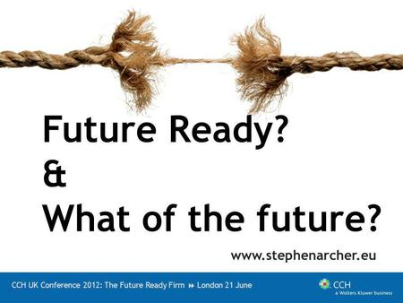 CCH UK Conference 2012: The Future Ready Firm London 21 June Future Ready? & What of the future? www.stephenarcher.eu.