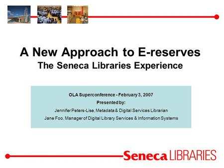 A New Approach to E-reserves The Seneca Libraries Experience OLA Superconference - February 3, 2007 Presented by: Jennifer Peters-Lise, Metadata & Digital.