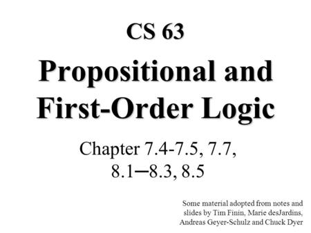 Propositional and First-Order Logic Chapter 7.4-7.5, 7.7, 8.18.3, 8.5 CS 63 Some material adopted from notes and slides by Tim Finin, Marie desJardins,