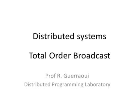 Distributed systems Total Order Broadcast Prof R. Guerraoui Distributed Programming Laboratory.