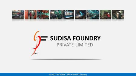 SUDISA FOUNDRY PRIVATE LIMITED An ISO / TS 16949 : 2002 Certified Company.