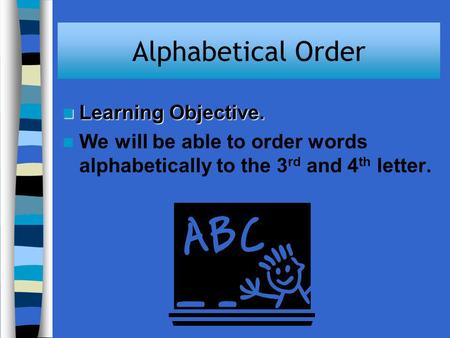 Alphabetical Order Learning Objective. Learning Objective. We will be able to order words alphabetically to the 3 rd and 4 th letter.