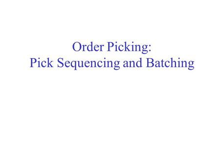 Order Picking: Pick Sequencing and Batching. The Pick Sequencing Problem Given a picking list, sequence the visits to the picking locations so that the.