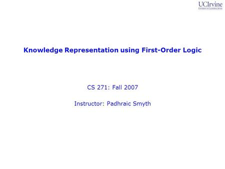 Knowledge Representation using First-Order Logic CS 271: Fall 2007 Instructor: Padhraic Smyth.
