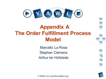 A university for the world real R © 2009, www.yawlfoundation.org Appendix A The Order Fulfillment Process Model Marcello La Rosa Stephan Clemens Arthur.