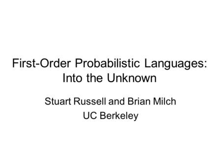 First-Order Probabilistic Languages: Into the Unknown Stuart Russell and Brian Milch UC Berkeley.