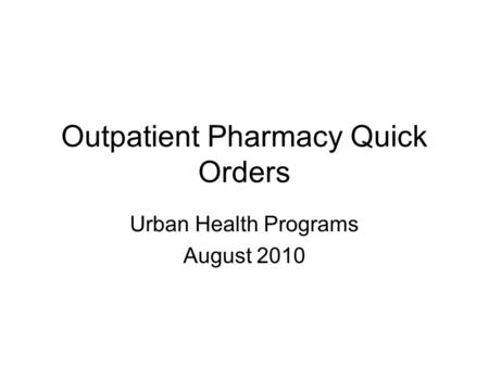 Outpatient Pharmacy Quick Orders Urban Health Programs August 2010.