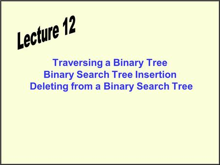 Traversing a Binary Tree Binary Search Tree Insertion Deleting from a Binary Search Tree.