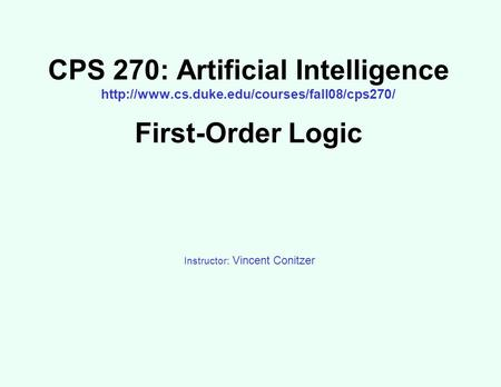 CPS 270: Artificial Intelligence  First-Order Logic Instructor: Vincent Conitzer.